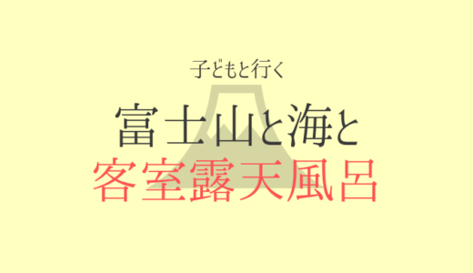 子連れ旅行ブログ【富士山と海・同時眺望】客室露天風呂付一万円代の宿【4歳】