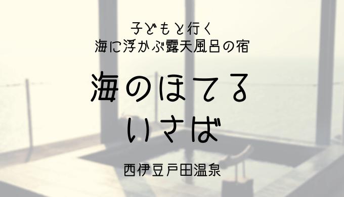 西伊豆戸田温泉【海のほてる いさば】子連れ宿泊記ブログ!超美食マジデ美味しい最高の宿
