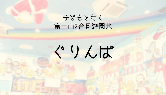 富士山2合目遊園地ぐりんぱ子連れレジャー体験談ブログ【写真あり】滞在時間や混雑も解説
