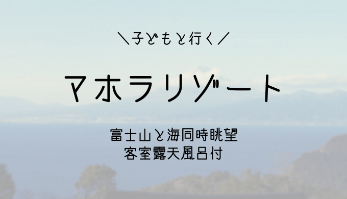 富士山と海を一緒に見られる露天風呂付客室が1万円代の宿「マホラリゾート」子連れ旅行ブログ