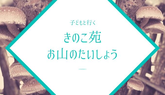 小田原きのこ苑お山のたいしょう子連れレジャー体験記